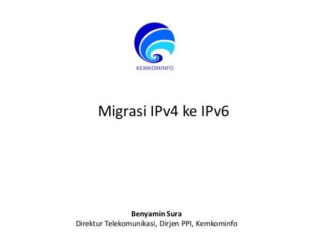 Migrasi IPv4 ke IPv6 Benyamin Sura Direktur Telekomunikasi, Dirjen PPI, Kemkominfo