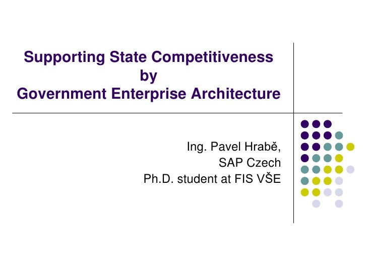 Supporting State Competitiveness by Government Enterprise Architecture<br />Ing. Pavel Hrabě,<br />SAP Czech<br />Ph.D. st...