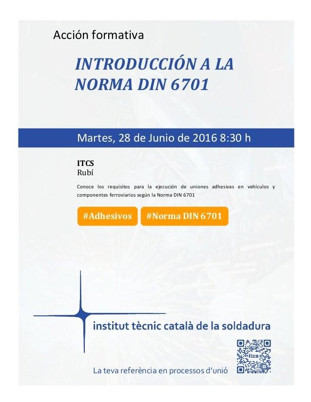 itcs-2016 Acción formativa INTRODUCCIÓN A LA NORMA DIN 6701 Conoce los requisitos para la ejecución de uniones adhesivas e...