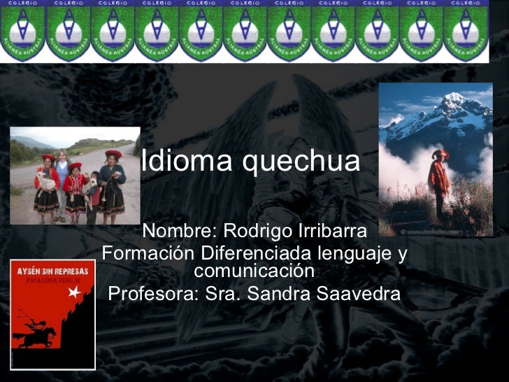 Idioma quechua Nombre: Rodrigo Irribarra Formación Diferenciada lenguaje y comunicación Profesora: Sra. Sandra Saavedra