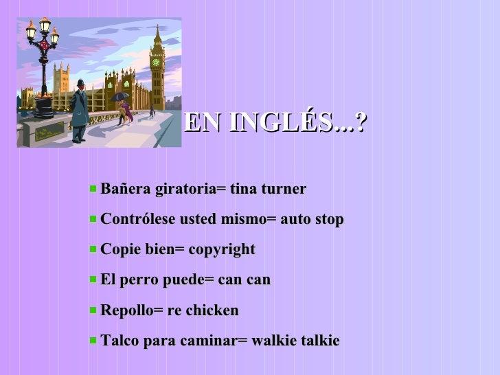 <ul><li>EN INGLÉS...? </li></ul><ul><li>Bañera giratoria= tina turner </li></ul><ul><li>Contrólese usted mismo= auto stop ...