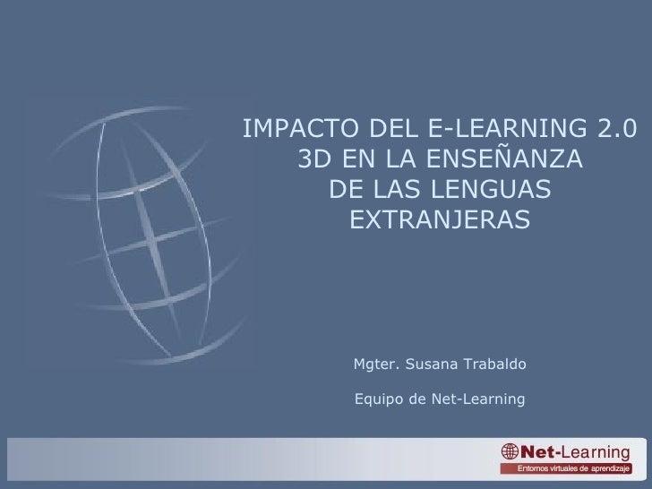 IMPACTO DEL E-LEARNING 2.0 3D EN LA ENSEÑANZA DE LAS LENGUAS EXTRANJERAS Mgter. Susana Trabaldo Equipo de Net-Learning