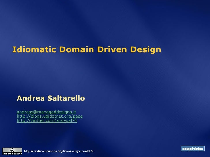 Idiomatic Domain Driven DesignAndrea Saltarelloandreas@manageddesigns.ithttp://blogs.ugidotnet.org/papehttp://twitter.com/...