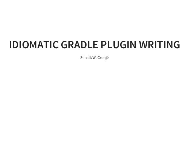 IDIOMATIC GRADLE PLUGIN WRITING Schalk W. Cronjé