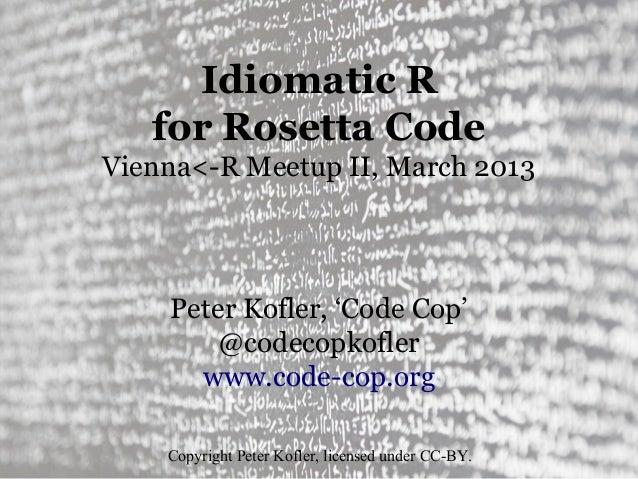 Idiomatic R   for Rosetta CodeVienna<-R Meetup II, March 2013    Peter Kofler, 'Code Cop'        @codecopkofler      www.c...