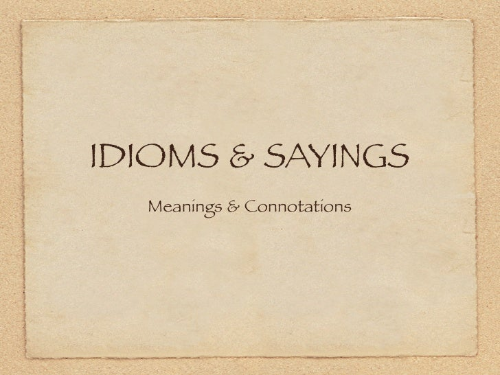 IDIOMS & SAYINGS   Meanings & Connotations