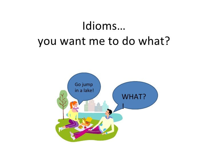 Idioms… you want me to do what? Go jump in a lake! WHAT?!