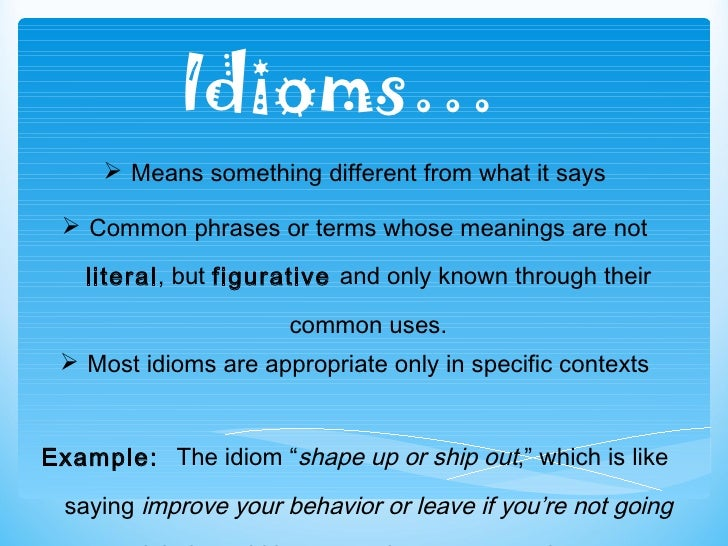 Idioms… <ul><li>Means something different from what it says </li></ul><ul><li>Common phrases or terms whose meanings are n...