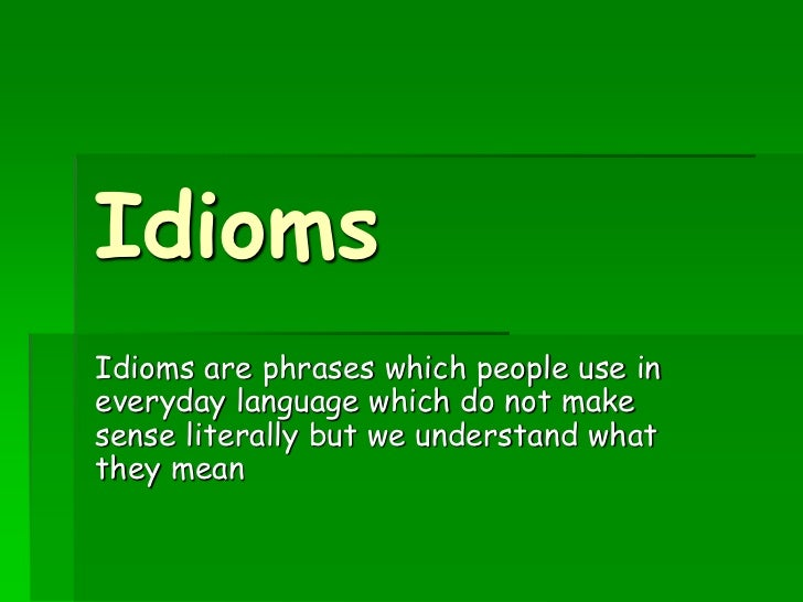 IdiomsIdioms are phrases which people use ineveryday language which do not makesense literally but we understand whatthey ...