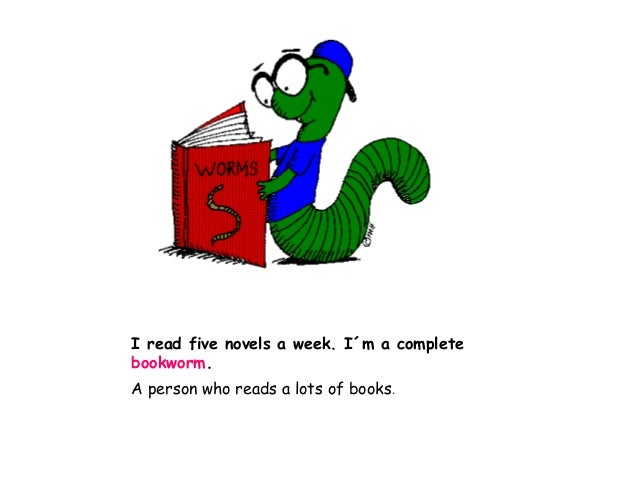 I read five novels a week. I´m a complete bookworm. A person who reads a lots of books.