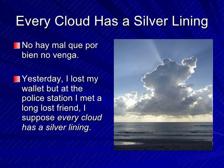 essay on proverb every cloud has a silver lining Every cloud has a silver lining  every negative thought has a positive result hidden within it also it is said that god takes away things.