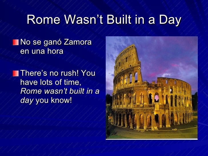 rome wasn t built in a day essay After many highs and lows and not to mention many lawsuits, these companies are where they are today rome wasn't built in a day and neither are most startups.