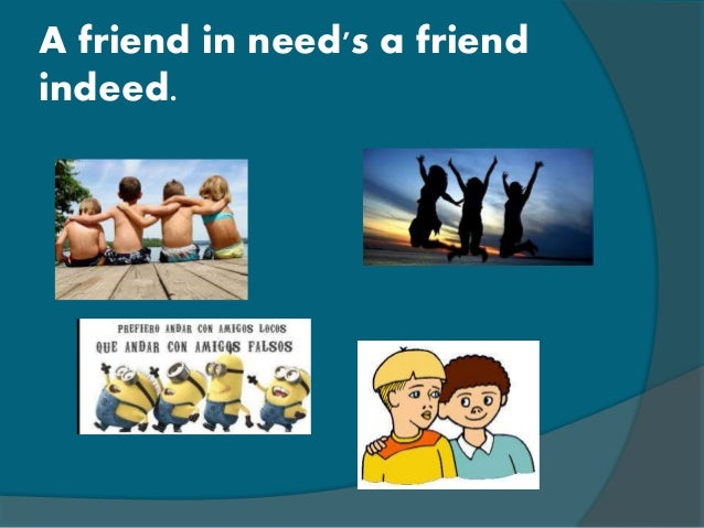 a friend in need is a friend indeed essay in english A friend in need is a friend indeed says that people often act friendly when they want to get something from us example: hey buddy, how's it going.