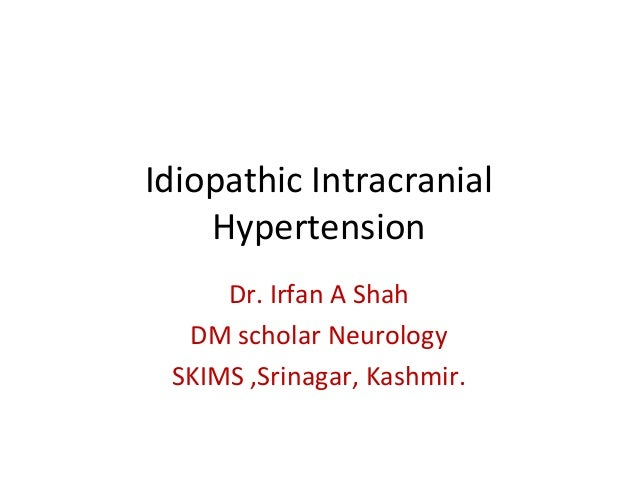 Idiopathic Intracranial  Hypertension  Dr. Irfan A Shah  DM scholar Neurology  SKIMS ,Srinagar, Kashmir.