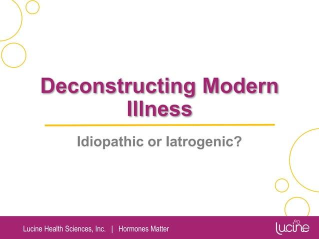 Lucine Health Sciences, Inc.   Hormones Matter Deconstructing Modern Illness Idiopathic or Iatrogenic?