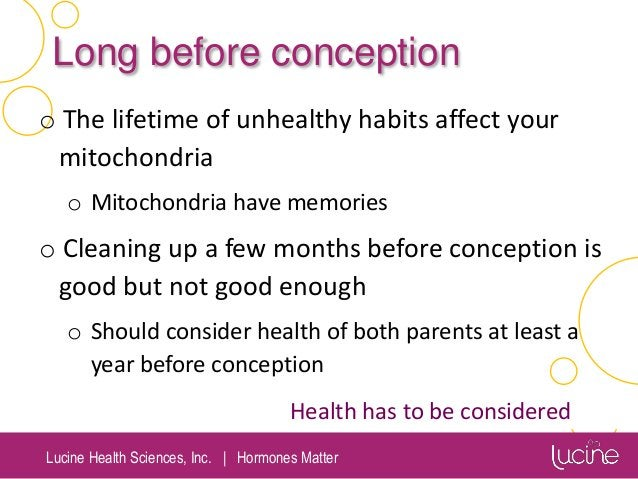Lucine Health Sciences, Inc.   Hormones Matter Long before conception o The lifetime of unhealthy habits affect your mitoc...