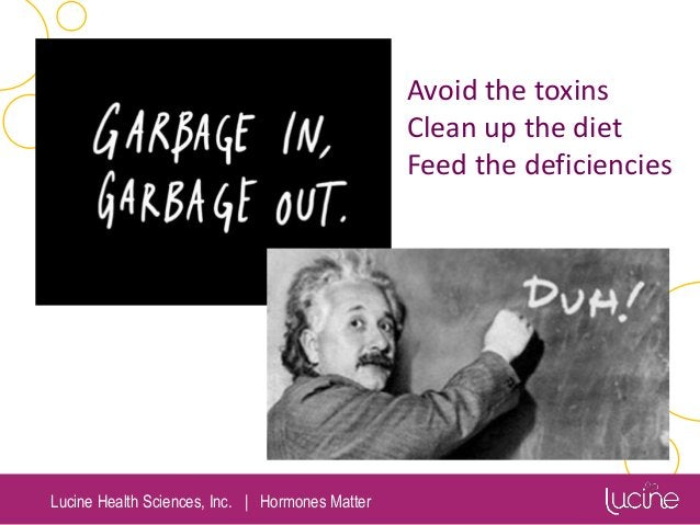Lucine Health Sciences, Inc.   Hormones Matter Avoid the toxins Clean up the diet Feed the deficiencies