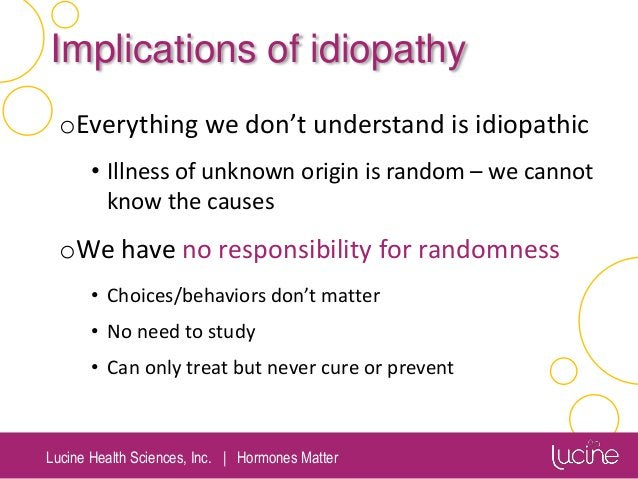 Lucine Health Sciences, Inc.   Hormones Matter Implications of idiopathy oEverything we don't understand is idiopathic • I...