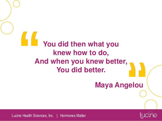 Lucine Health Sciences, Inc.   Hormones Matter You did then what you knew how to do, And when you knew better, You did bet...