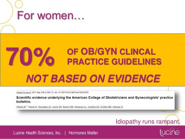 Lucine Health Sciences, Inc.   Hormones Matter 70% OF OB/GYN CLINCAL PRACTICE GUIDELINES NOT BASED ON EVIDENCE For women… ...