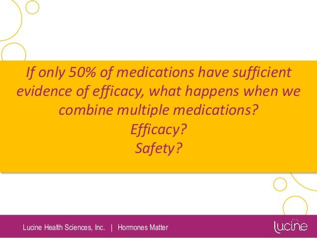Lucine Health Sciences, Inc.   Hormones Matter If only 50% of medications have sufficient evidence of efficacy, what happe...