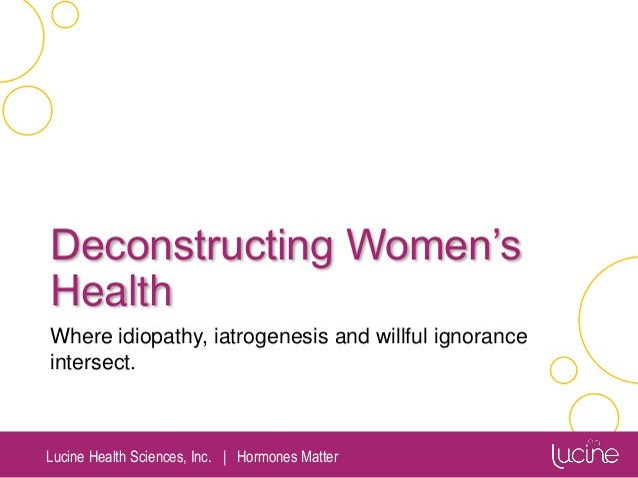 Lucine Health Sciences, Inc.   Hormones Matter Deconstructing Women's Health Where idiopathy, iatrogenesis and willful ign...