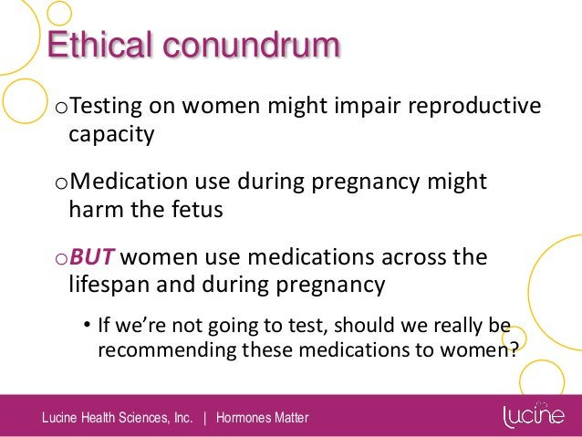 Lucine Health Sciences, Inc.   Hormones Matter Ethical conundrum oTesting on women might impair reproductive capacity oMed...
