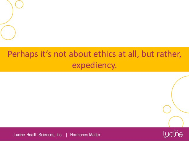 Lucine Health Sciences, Inc.   Hormones Matter Perhaps it's not about ethics at all, but rather, expediency.