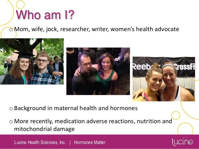 Lucine Health Sciences, Inc.   Hormones Matter Who am I? oMom, wife, jock, researcher, writer, women's health advocate oBa...