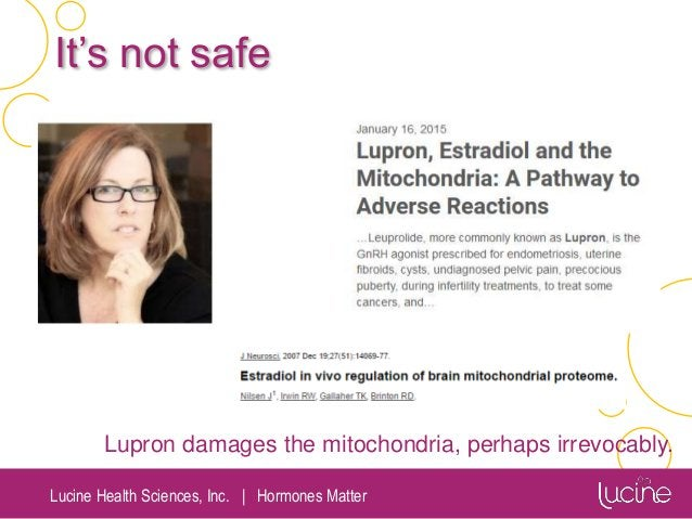 Lucine Health Sciences, Inc.   Hormones Matter It's not safe Lupron damages the mitochondria, perhaps irrevocably.