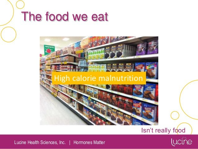 Lucine Health Sciences, Inc.   Hormones Matter The food we eat Isn't really food High calorie malnutrition