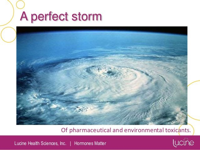Lucine Health Sciences, Inc.   Hormones Matter A perfect storm Of pharmaceutical and environmental toxicants.