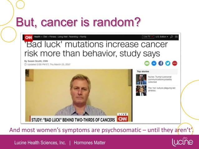 Lucine Health Sciences, Inc.   Hormones Matter But, cancer is random? And most women's symptoms are psychosomatic – until ...