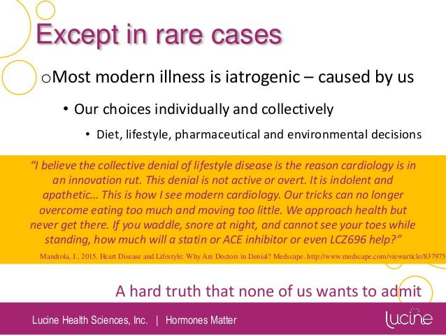 Lucine Health Sciences, Inc.   Hormones Matter Except in rare cases oMost modern illness is iatrogenic – caused by us • Ou...