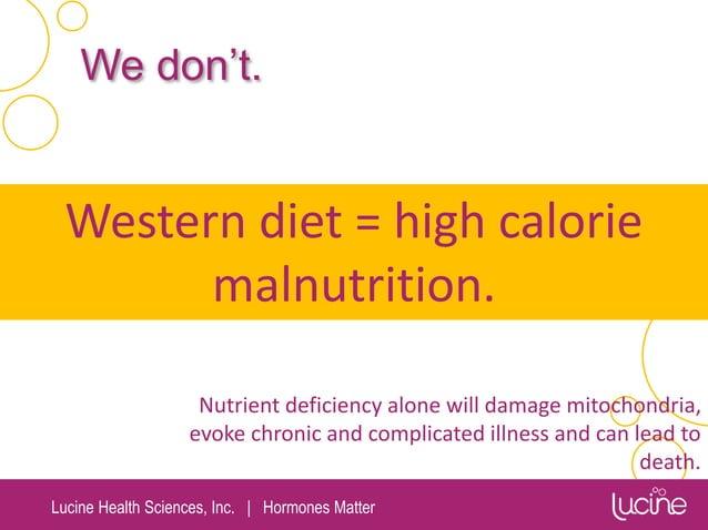 Lucine Health Sciences, Inc.   Hormones Matter Western diet = high calorie malnutrition. We don't. Nutrient deficiency alo...