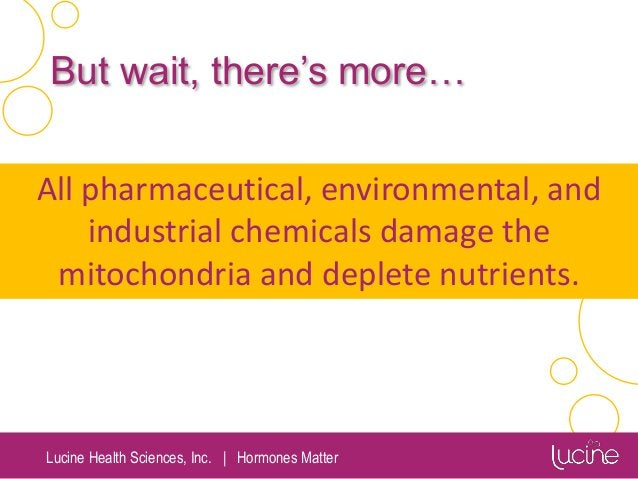 Lucine Health Sciences, Inc.   Hormones Matter All pharmaceutical, environmental, and industrial chemicals damage the mito...