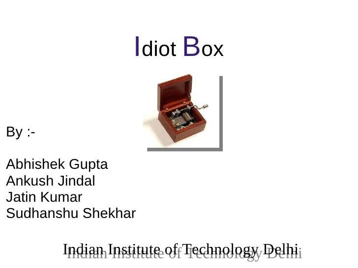 Idiot BoxBy :-Abhishek GuptaAnkush JindalJatin KumarSudhanshu Shekhar        Indian Institute of Technology Delhi         ...