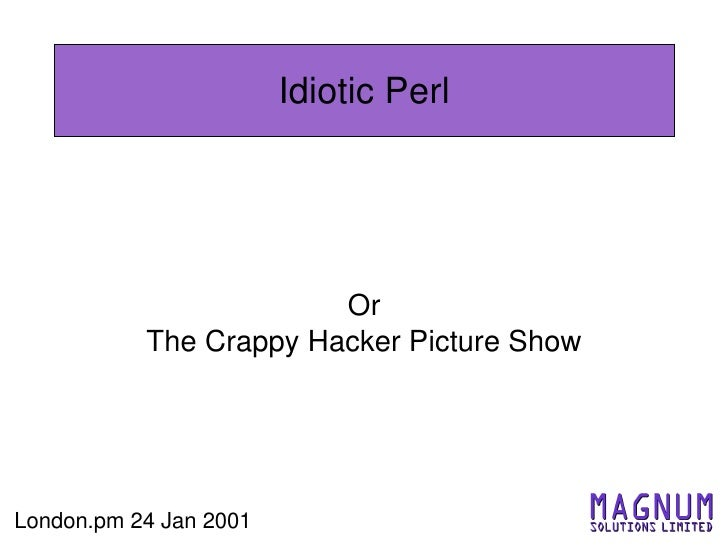 Idiotic Perl                             Or            The Crappy Hacker Picture Show     London.pm 24 Jan 2001