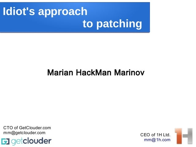 Idiot's approach to patching Marian HackMan Marinov CEO of 1H Ltd. mm@1h.com CTO of GetClouder.com mm@getclouder.com