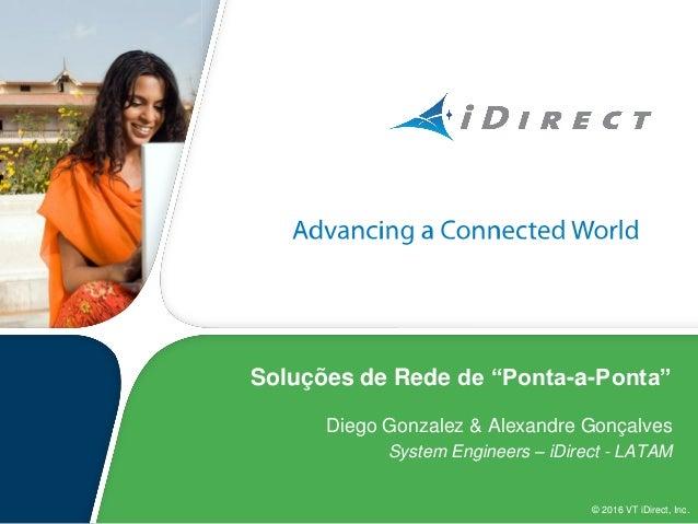 """© 2016 VT iDirect, Inc. Soluções de Rede de """"Ponta-a-Ponta"""" Diego Gonzalez & Alexandre Gonçalves System Engineers – iDirec..."""