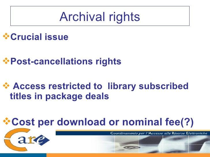 Archival rights <ul><li>Crucial issue </li></ul><ul><li>Post-cancellations rights  </li></ul><ul><li>Access restricted to ...