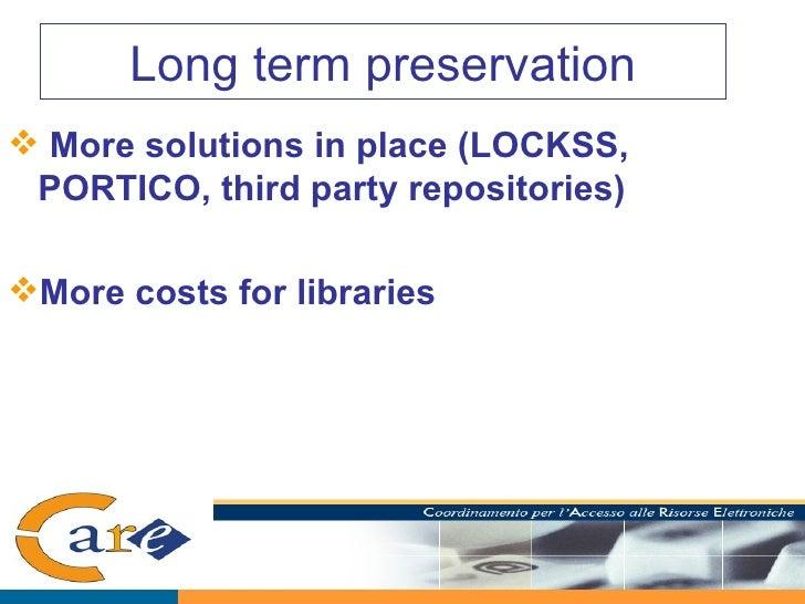 Long term preservation <ul><li>More solutions in place (LOCKSS, PORTICO, third party repositories) </li></ul><ul><li>More ...