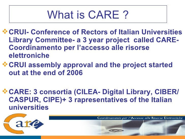 What is CARE ? <ul><li>CRUI- Conference of Rectors of Italian Universities Library Committee- a 3 year project  called CAR...