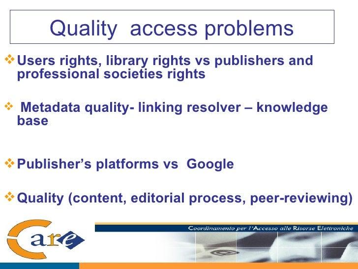 Quality  access problems <ul><li>Users rights, library rights vs publishers and professional societies rights </li></ul><u...