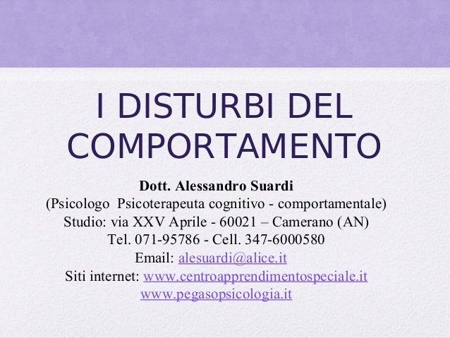 I DISTURBI DEL COMPORTAMENTO Dott. Alessandro Suardi (Psicologo Psicoterapeuta cognitivo - comportamentale) Studio: via X...