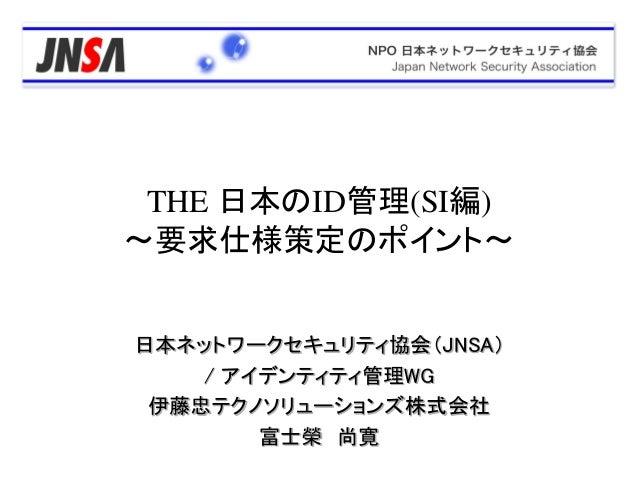 日本ネットワークセキュリティ協会(JNSA) / アイデンティティ管理WG 伊藤忠テクノソリューションズ株式会社 富士榮 尚寛 THE 日本のID管理(SI編) ~要求仕様策定のポイント~