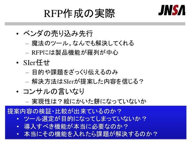 RFP作成の実際 • ベンダの売り込み先行 – 魔法のツール。なんでも解決してくれる – RFPには製品機能が羅列が中心 • SIer任せ – 目的や課題をざっくり伝えるのみ – 解決方法はSIerが提案した内容を信じる? • コンサルの言いな...
