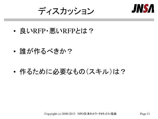 ディスカッション • 良いRFP・悪いRFPとは? • 誰が作るべきか? • 作るために必要なもの(スキル)は? Copyright (c) 2000-2013 NPO日本ネットワークセキュリティ協会 Page 11