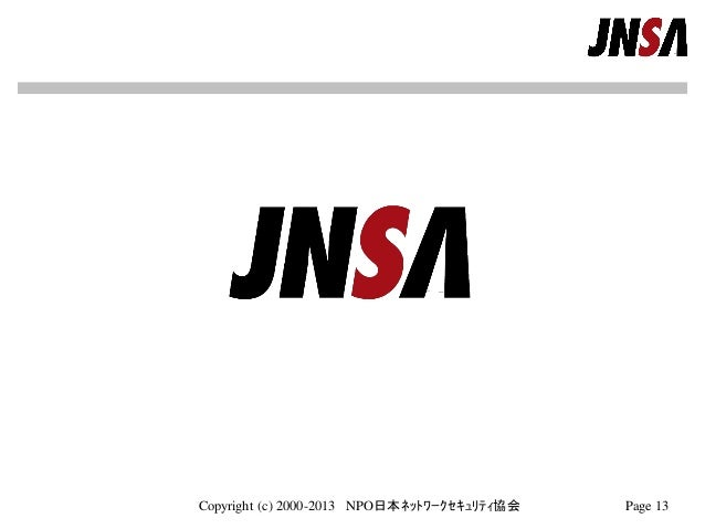 Copyright (c) 2000-2013 NPO日本ネットワークセキュリティ協会 Page 13