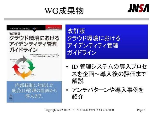 WG成果物 • ID 管理システムの導入プロセ スを企画~導入後の評価まで 解説 • アンチパターンや導入事例を 紹介 Copyright (c) 2000-2013 NPO日本ネットワークセキュリティ協会 Page 3 改訂版 クラウド環境に...